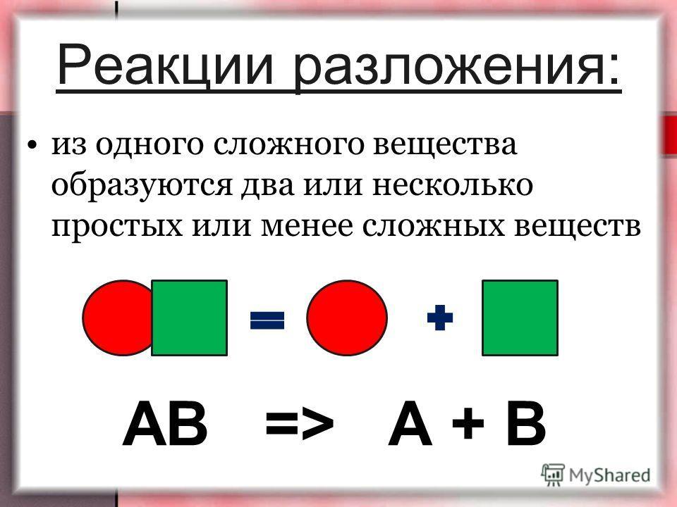 Реакции разложения: АВ => А + В из одного сложного вещества образуются два или несколько простых или менее сложных веществ