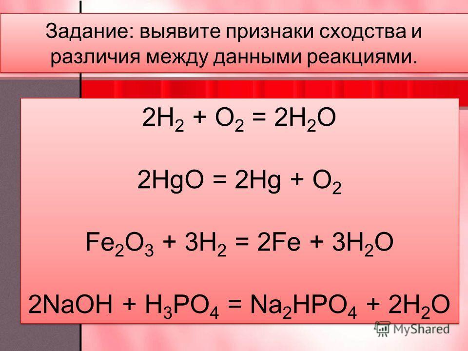 2H 2 + O 2 = 2H 2 O 2HgO = 2Hg + O 2 Fe 2 O 3 + 3H 2 = 2Fe + 3H 2 O 2NaOH + H 3 PO 4 = Na 2 HPO 4 + 2H 2 O 2H 2 + O 2 = 2H 2 O 2HgO = 2Hg + O 2 Fe 2 O 3 + 3H 2 = 2Fe + 3H 2 O 2NaOH + H 3 PO 4 = Na 2 HPO 4 + 2H 2 O Задание: выявите признаки сходства и