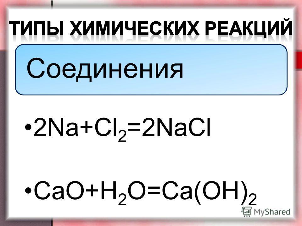 Соединения 2Na+Cl2=2NaCl CaO+H 2 O=Ca(OH) 2