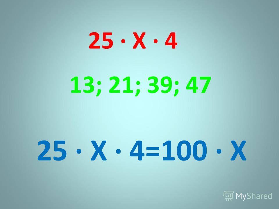 25 Х 4 13; 21; 39; 47 25 Х 4=100 Х