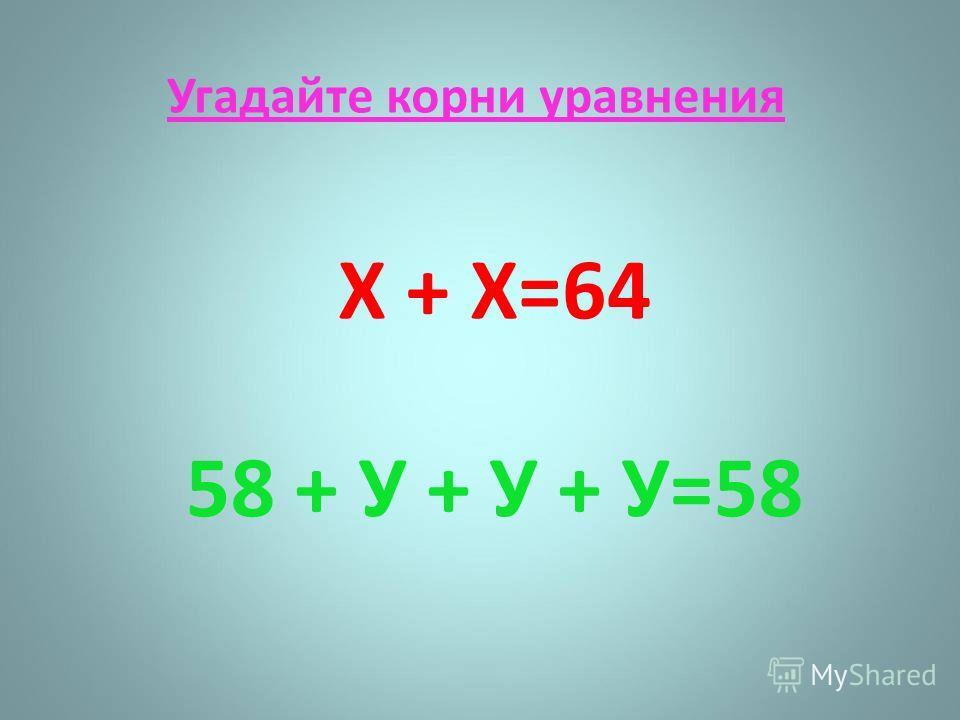 Угадайте корни уравнения Х + Х=64 58 + У + У + У=58