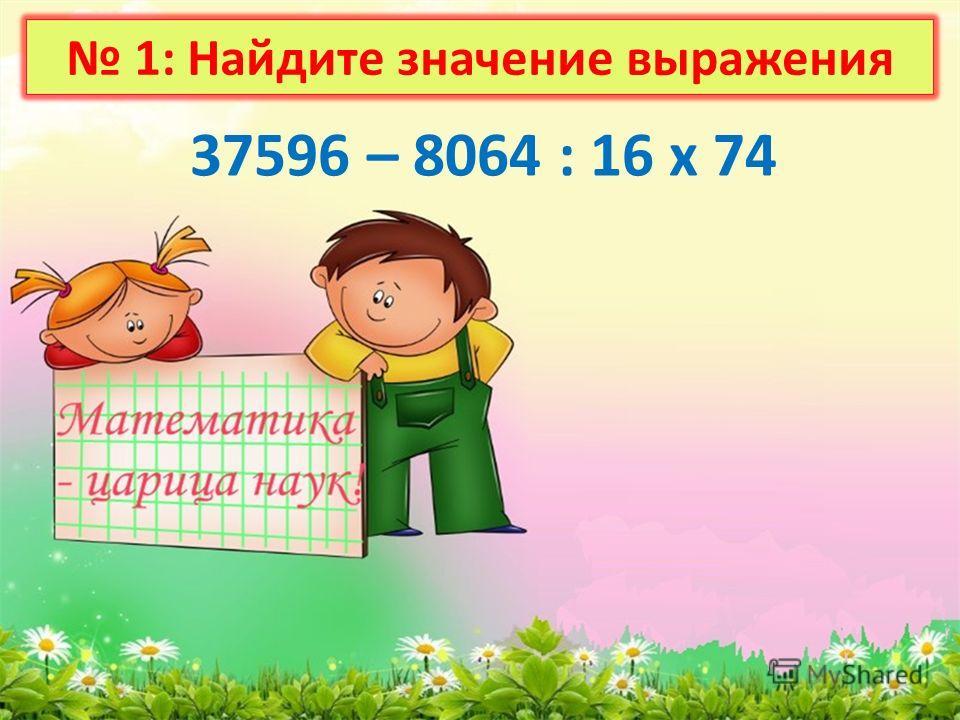 1: Найдите значение выражения 37596 – 8064 : 16 х 74