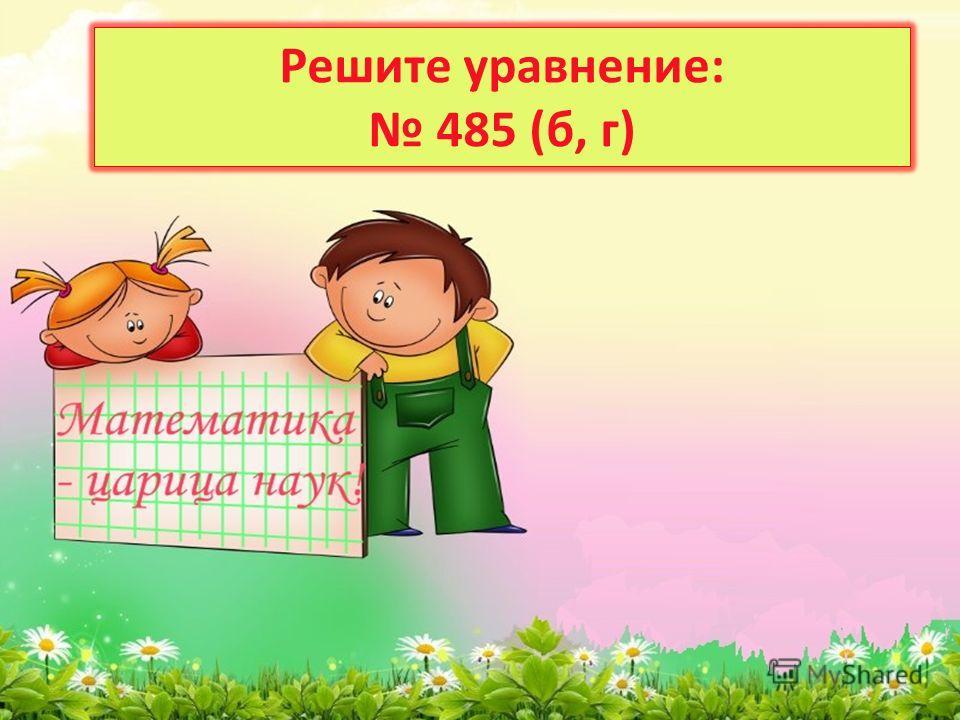 Решите уравнение: 485 (б, г)