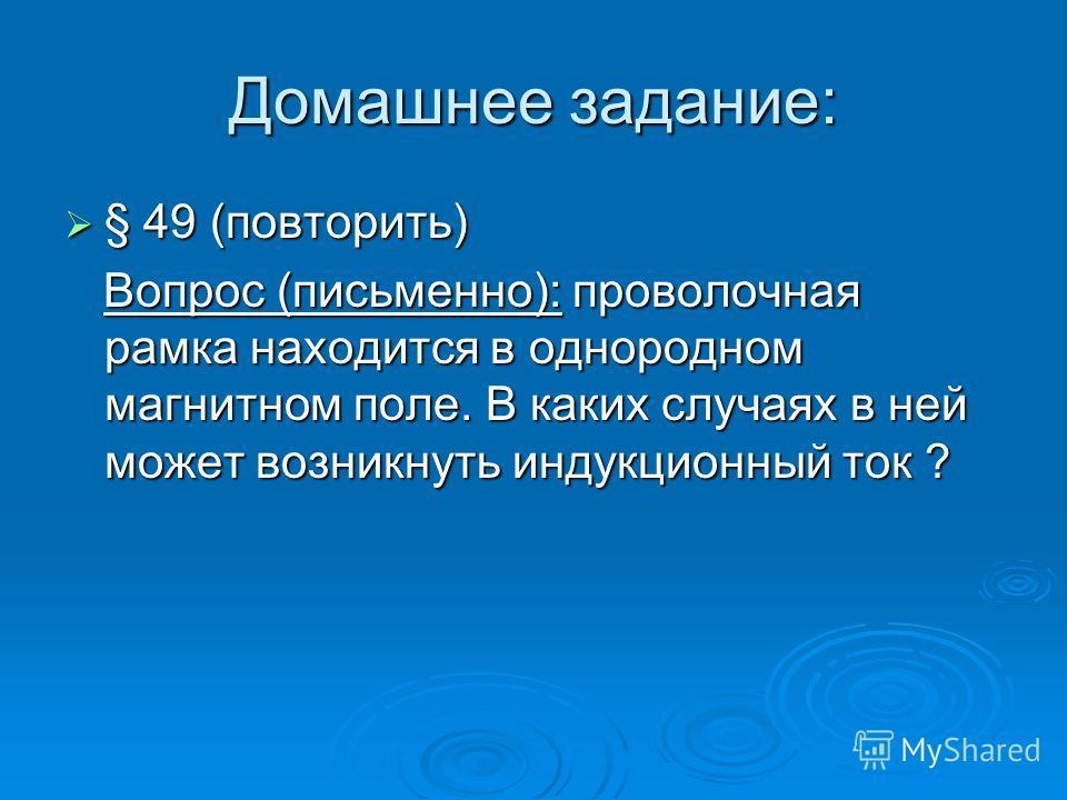 Домашнее задание: § 49 (повторить) § 49 (повторить) Вопрос (письменно): проволочная рамка находится в однородном магнитном поле. В каких случаях в ней может возникнуть индукционный ток ? Вопрос (письменно): проволочная рамка находится в однородном ма