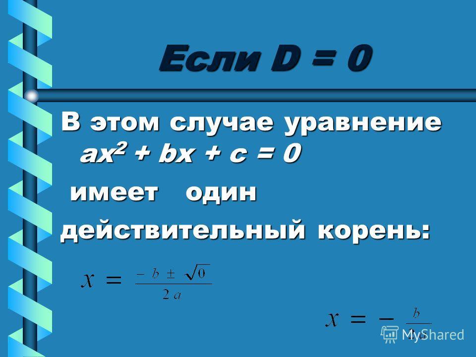 Если D = 0 В этом случае уравнение ах 2 + bх + с = 0 имеет один имеет один действительный корень: