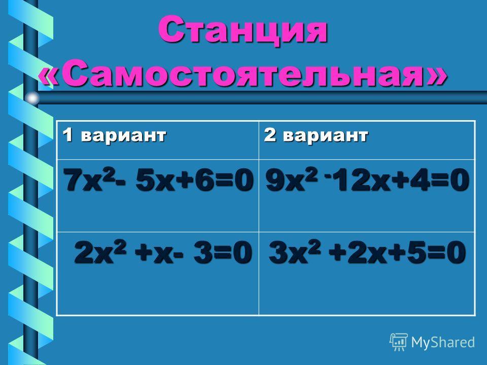 Станция «Самостоятельная» 1 вариант 2 вариант 7х 2 - 5х+6=0 9х 2 - 12х+4=0 2х 2 +х- 3=0 2х 2 +х- 3=0 3х 2 +2х+5=0