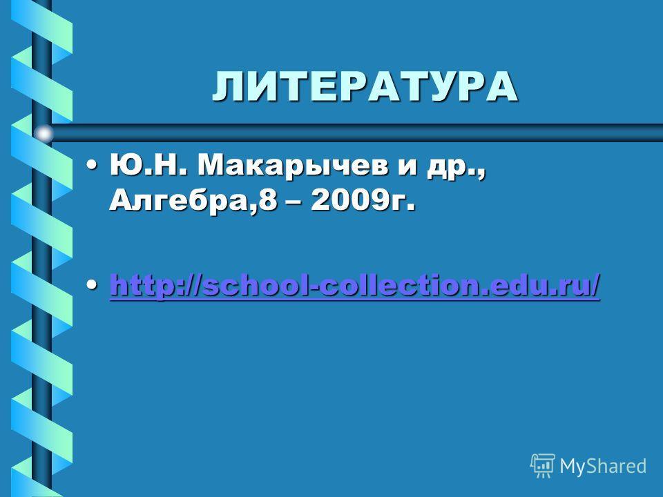 ЛИТЕРАТУРА Ю.Н. Макарычев и др., Алгебра,8 – 2009г.Ю.Н. Макарычев и др., Алгебра,8 – 2009г. http://school-collection.edu.ru/http://school-collection.edu.ru/http://school-collection.edu.ru/
