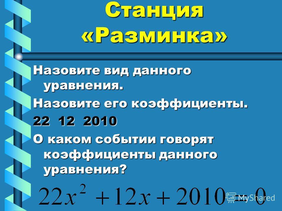 Станция «Разминка» Назовите вид данного уравнения. Назовите его коэффициенты. 22 12 2010 О каком событии говорят коэффициенты данного уравнения?