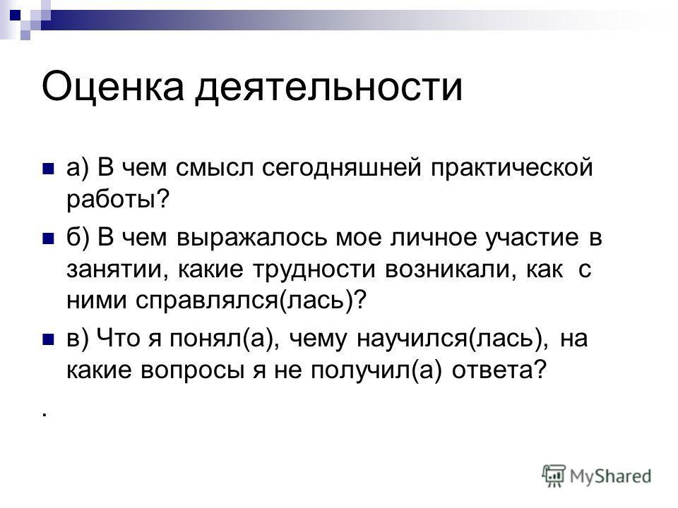 Оценка деятельности а) В чем смысл сегодняшней практической работы? б) В чем выражалось мое личное участие в занятии, какие трудности возникали, как с ними справлялся(лась)? в) Что я понял(а), чему научился(лась), на какие вопросы я не получил(а) отв
