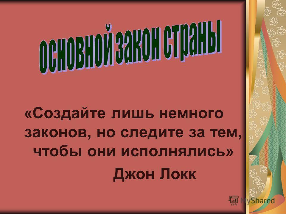 «Создайте лишь немного законов, но следите за тем, чтобы они исполнялись» Джон Локк