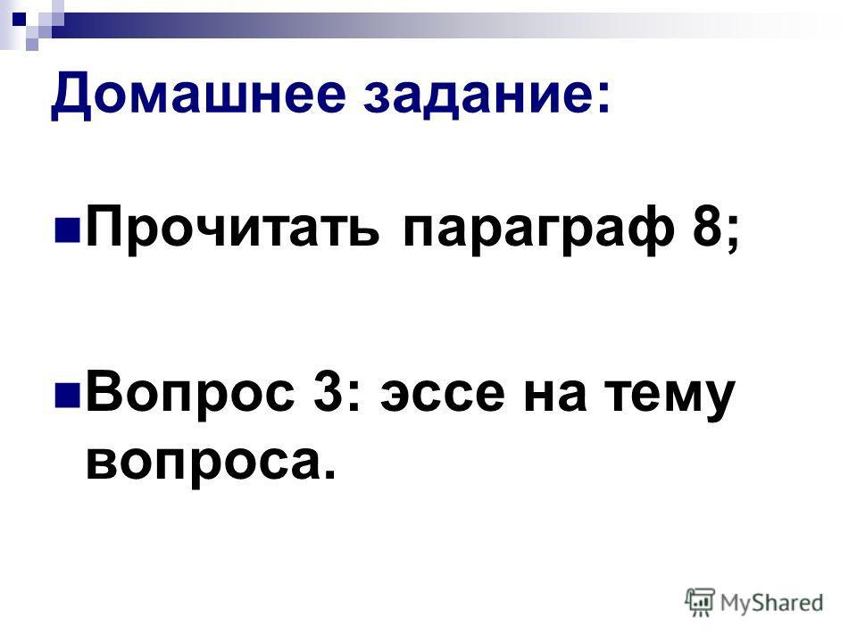 Домашнее задание: Прочитать параграф 8; Вопрос 3: эссе на тему вопроса.