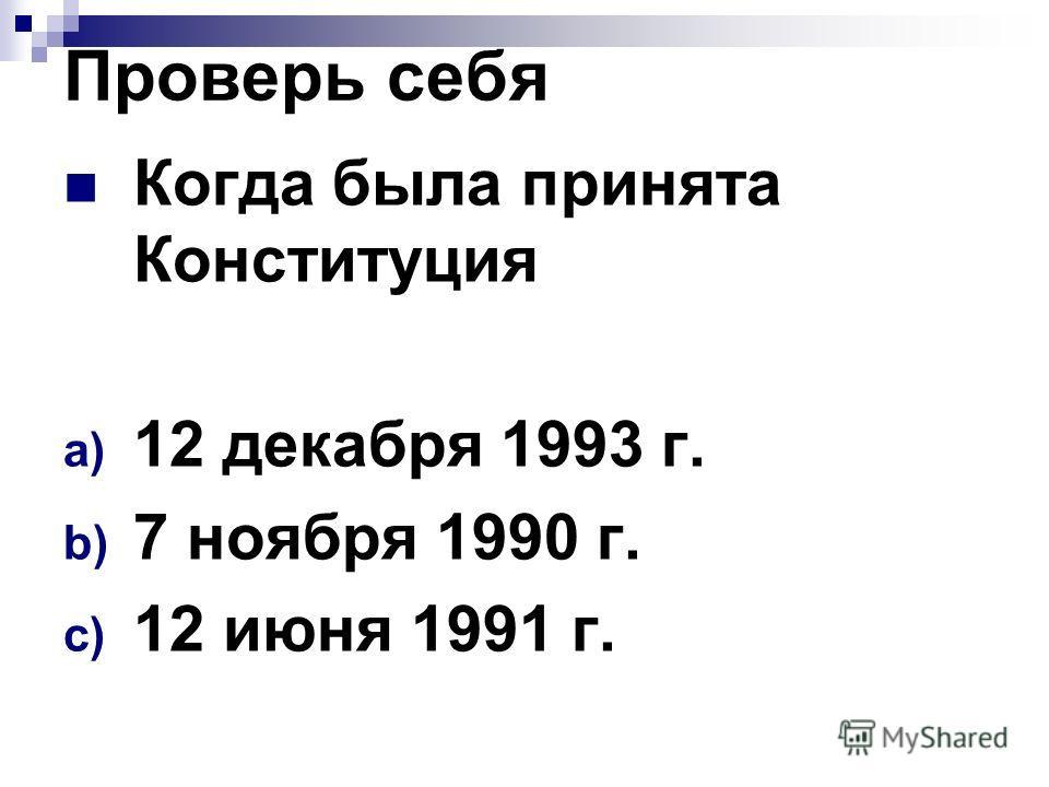 Проверь себя Когда была принята Конституция a) 12 декабря 1993 г. b) 7 ноября 1990 г. c) 12 июня 1991 г.