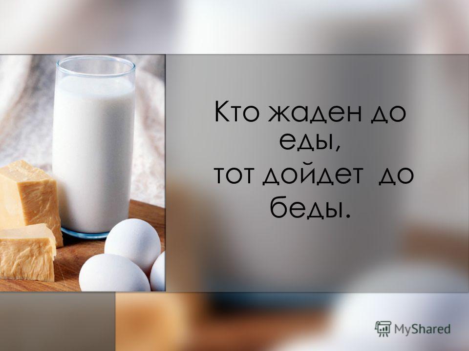 Кто жаден до еды, тот дойдет до беды.