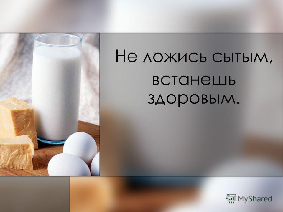Не ложись сытым, встанешь здоровым.