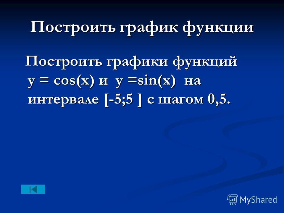 Построить график функции Построить графики функций y = cos(x) и у =sin(x) на интервале [-5;5 ] с шагом 0,5. Построить графики функций y = cos(x) и у =sin(x) на интервале [-5;5 ] с шагом 0,5.