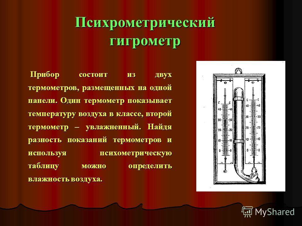 Психрометрический гигрометр Прибор состоит из двух термометров, размещенных на одной панели. Один термометр показывает температуру воздуха в классе, второй термометр – увлажненный. Найдя разность показаний термометров и используя психометрическую таб