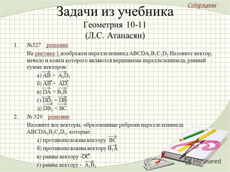 Задачи из учебника Геометрия 10-11 (Л.С. Атанасян) 1.327 решение решение На рисунке 1 изображен параллелепипед ABCDA 1 B 1 C 1 D 1.Назовите вектор, начало и конец которого являются вершинами параллелепипеда, равный сумме векторов:рисунке 1 а) AB + A