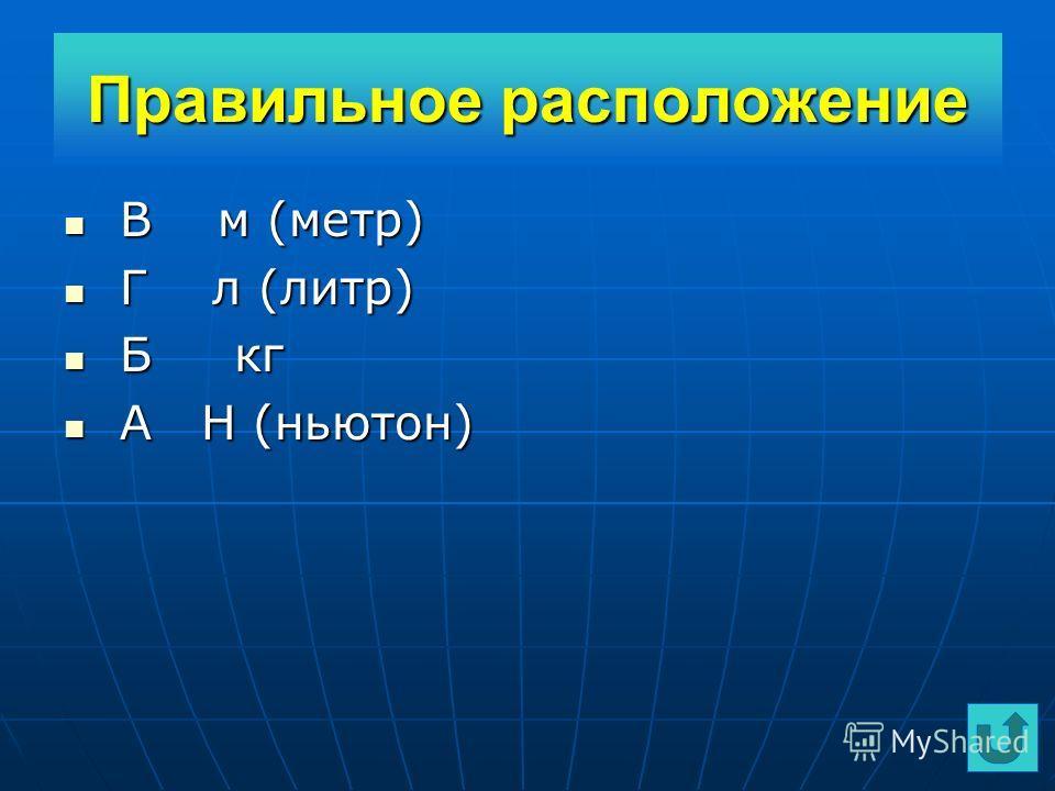 Расположите единицы измерения в порядке соответствующих им физических величин: 1) длина 2) объем 3) масса 4) сила А Н (ньютон) А Н (ньютон) Б кг Б кг В м ( метр) В м ( метр) Г л ( литр) Г л ( литр) Карточка 8 Карточка 8