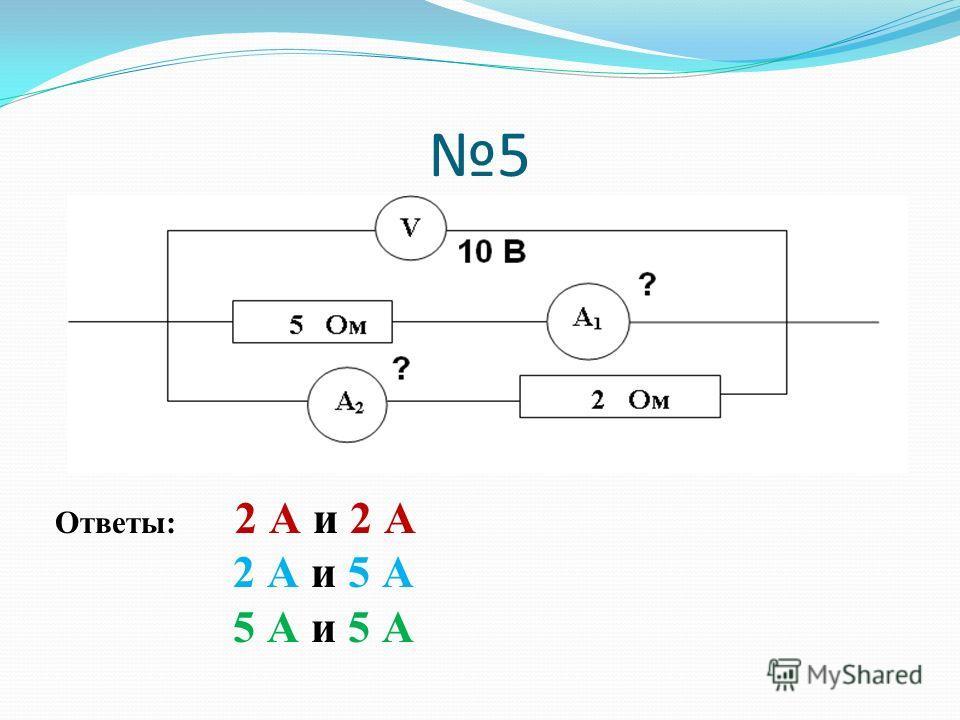 5 Ответы: 2 А и 2 А 2 А и 5 А 5 А и 5 А