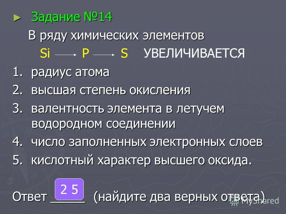 Задание 14 Задание 14 В ряду химических элементов В ряду химических элементов Si P S УВЕЛИЧИВАЕТСЯ 1. радиус атома 2. высшая степень окисления 3. валентность элемента в летучем водородном соединении 4. число заполненных электронных слоев 5. кислотный