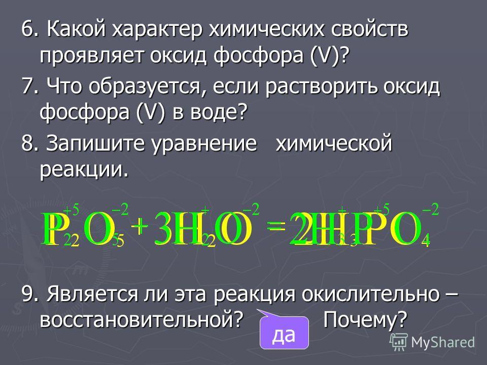 6. Какой характер химических свойств проявляет оксид фосфора (V)? 7. Что образуется, если растворить оксид фосфора (V) в воде? 8. Запишите уравнение химической реакции. 9. Является ли эта реакция окислительно – восстановительной? Почему? да