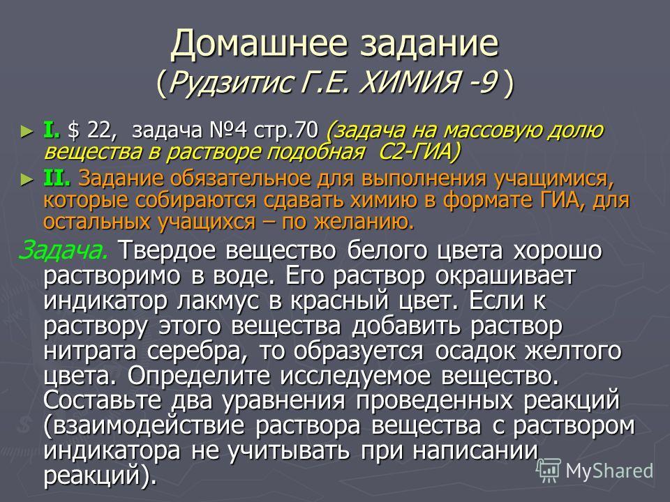 Домашнее задание (Рудзитис Г.Е. ХИМИЯ -9 ) I. $ 22, задача 4 стр.70 (задача на массовую долю вещества в растворе подобная С2-ГИА) I. $ 22, задача 4 стр.70 (задача на массовую долю вещества в растворе подобная С2-ГИА) II. Задание обязательное для выпо