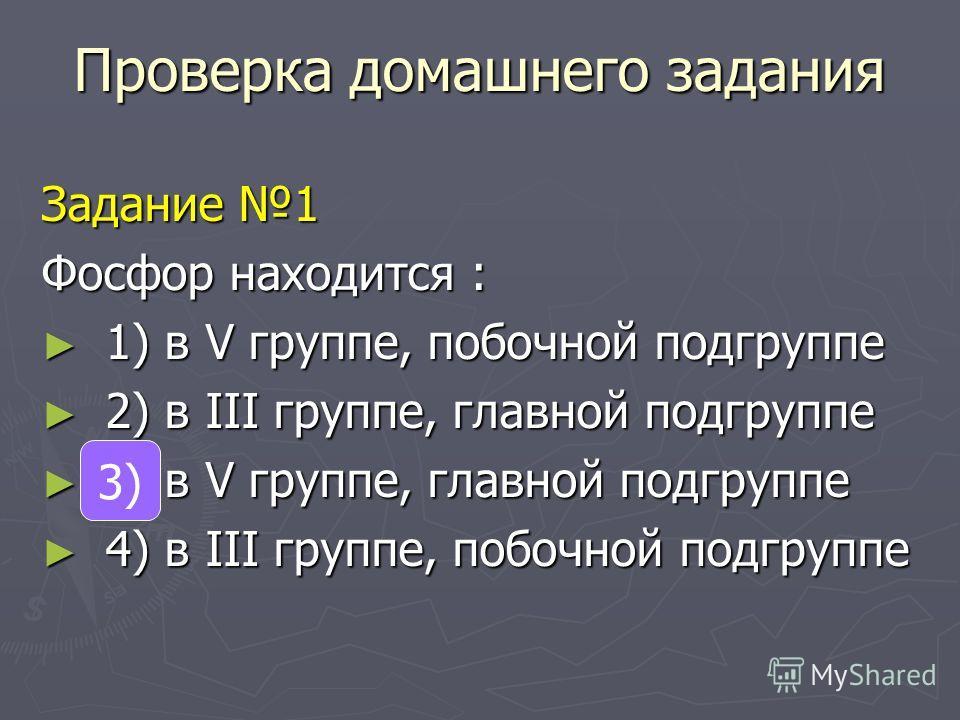 Проверка домашнего задания Задание 1 Фосфор находится : 1) в V группе, побочной подгруппе 1) в V группе, побочной подгруппе 2) в III группе, главной подгруппе 2) в III группе, главной подгруппе 3) в V группе, главной подгруппе 3) в V группе, главной