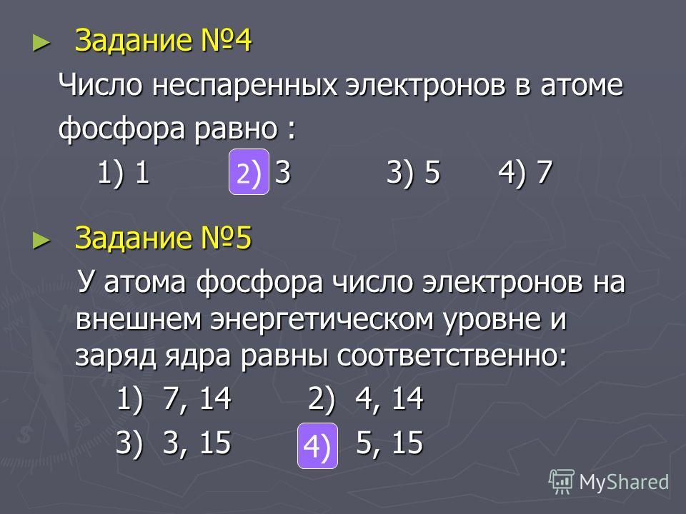Задание 4 Задание 4 Число неспаренных электронов в атоме Число неспаренных электронов в атоме фосфора равно : фосфора равно : 1) 1 2) 3 3) 5 4) 7 1) 1 2) 3 3) 5 4) 7 Задание 5 Задание 5 У атома фосфора число электронов на внешнем энергетическом уровн