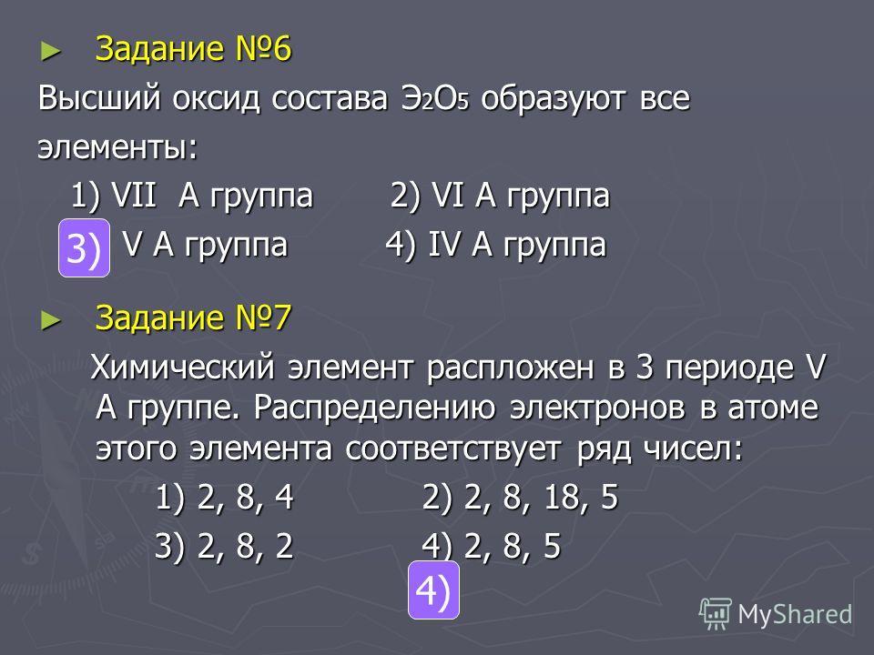 Задание 6 Задание 6 Высший оксид состава Э 2 О 5 образуют все элементы: 1) VII А группа 2) VI А группа 1) VII А группа 2) VI А группа 3) V А группа 4) IV А группа 3) V А группа 4) IV А группа Задание 7 Задание 7 Химический элемент распложен в 3 перио