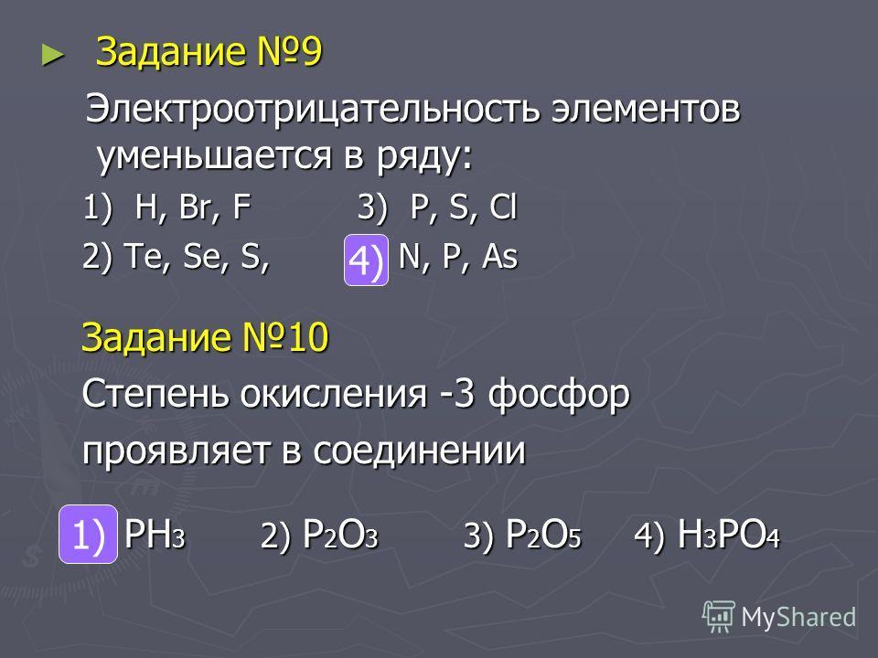Задание 9 Задание 9 Электроотрицательность элементов уменьшается в ряду: Электроотрицательность элементов уменьшается в ряду: 1) H, Br, F 3) P, S, Cl 2) Te, Se, S, 4) N, P, As Задание 10 Степень окисления -3 фосфор проявляет в соединении 1) PH 3 2) P