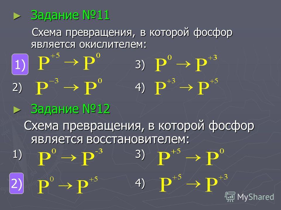 Задание 11 Задание 11 Схема превращения, в которой фосфор является окислителем: Схема превращения, в которой фосфор является окислителем: 1) 3) 2) 4) Задание 12 Задание 12 Схема превращения, в которой фосфор является восстановителем: Схема превращени