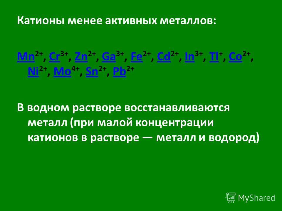 Катионы менее активных металлов: Mn Mn 2+, Cr 3+, Zn 2+, Ga 3+, Fe 2+, Cd 2+, In 3+, Tl +, Co 2+, Ni 2+, Mo 4+, Sn 2+, Pb 2+CrZnGaFeCdInTlCo NiMoSnPb В водном растворе восстанавливаются металл (при малой концентрации катионов в растворе металл и водо