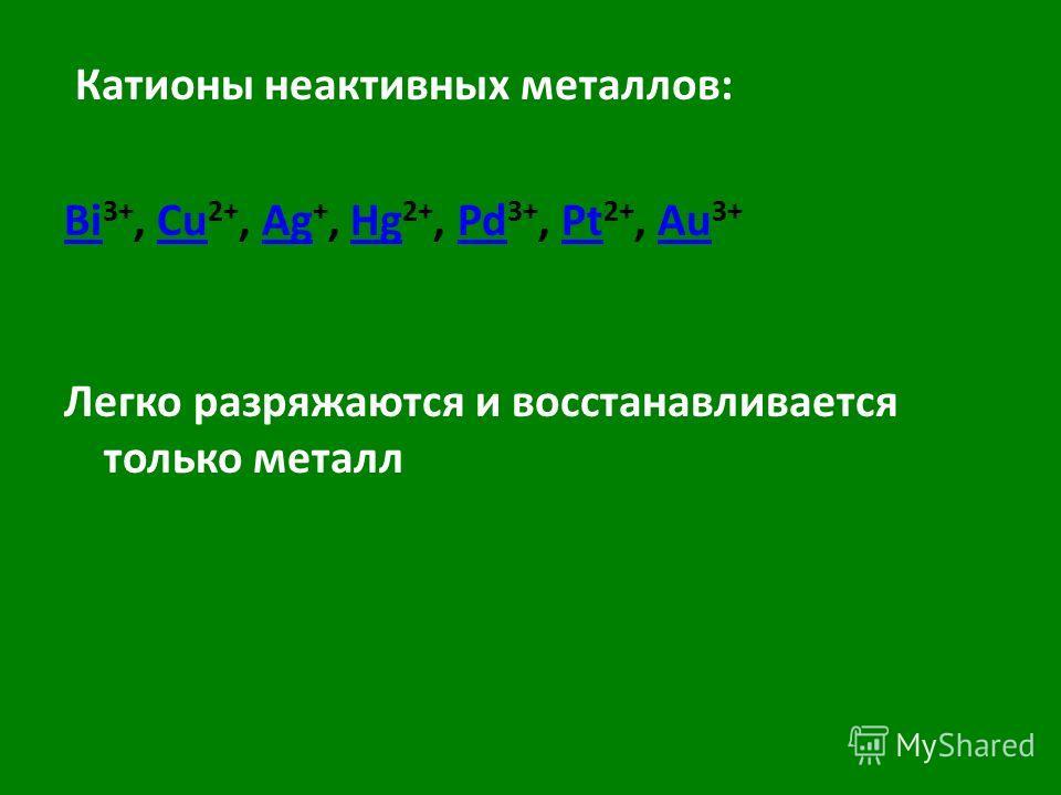Катионы неактивных металлов: Bi Bi 3+, Cu 2+, Ag +, Hg 2+, Pd 3+, Pt 2+, Au 3+CuAgHgPdPtAu Легко разряжаются и восстанавливается только металл
