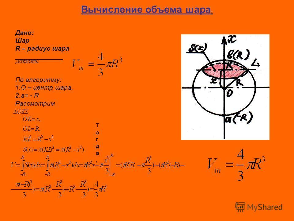 Вычисление объема шара. Дано: Шар R – радиус шара _____________ Доказать: По алгоритму: 1.O – центр шара, 2.a= - R Рассмотрим Тогда,Тогда,