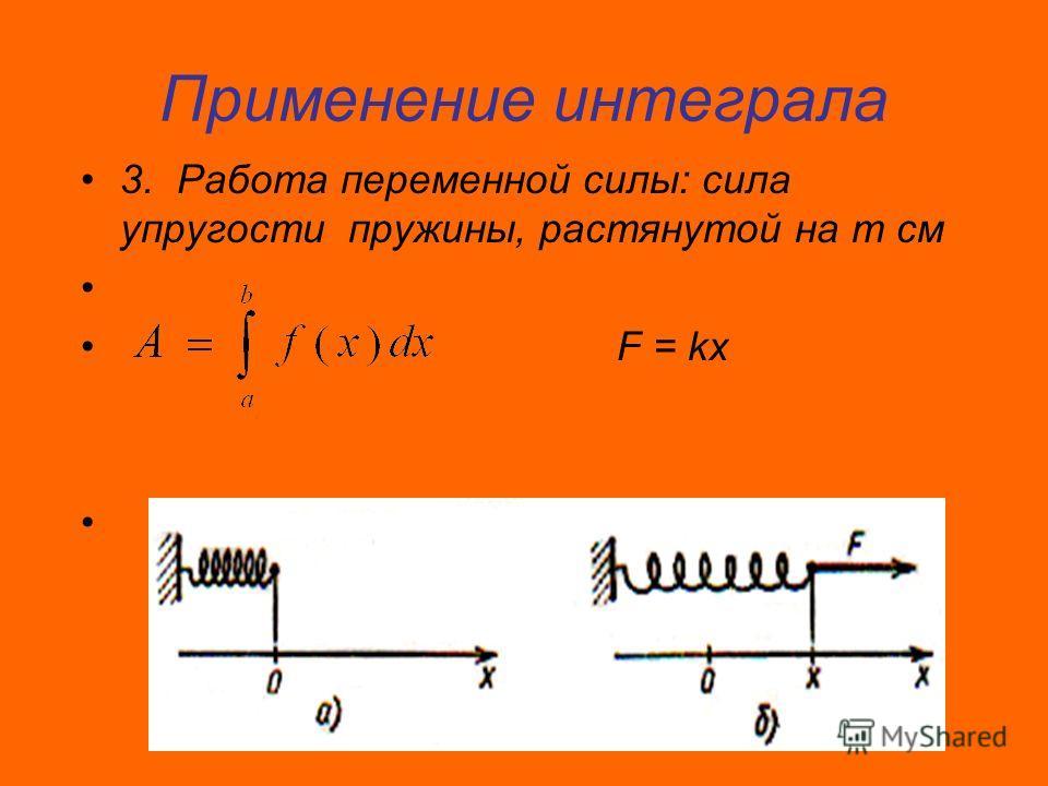 Применение интеграла 3. Работа переменной силы: сила упругости пружины, растянутой на m cм F = kx