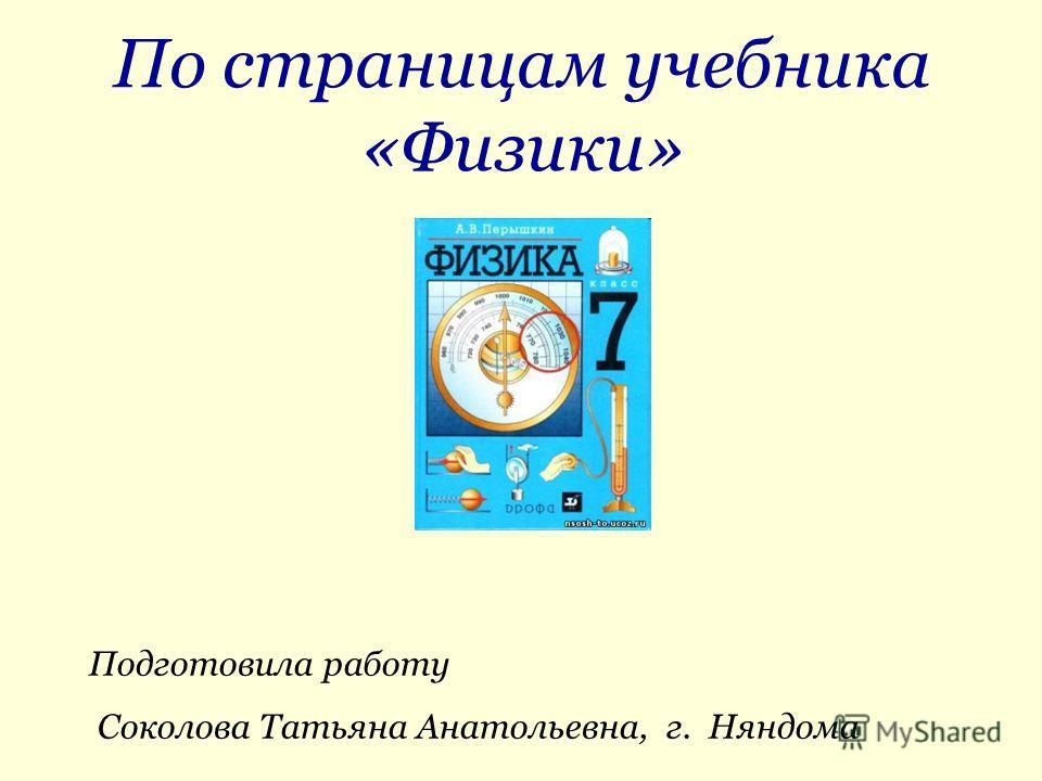 По страницам учебника «Физики» Подготовила работу Соколова Татьяна Анатольевна, г. Няндома