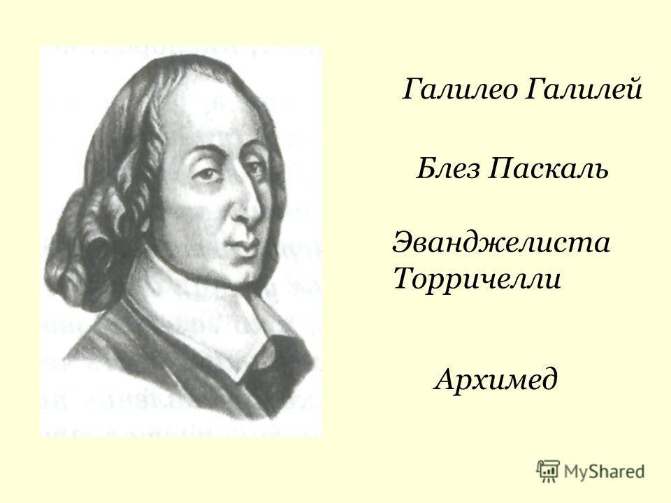 Галилео Галилей Архимед Эванджелиста Торричелли Блез Паскаль