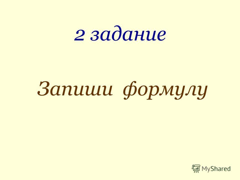 2 задание Запиши формулу