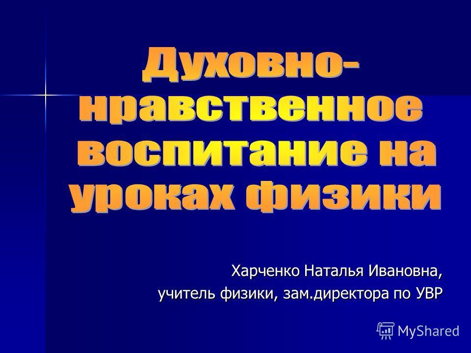 Харченко Наталья Ивановна, учитель физики, зам.директора по УВР