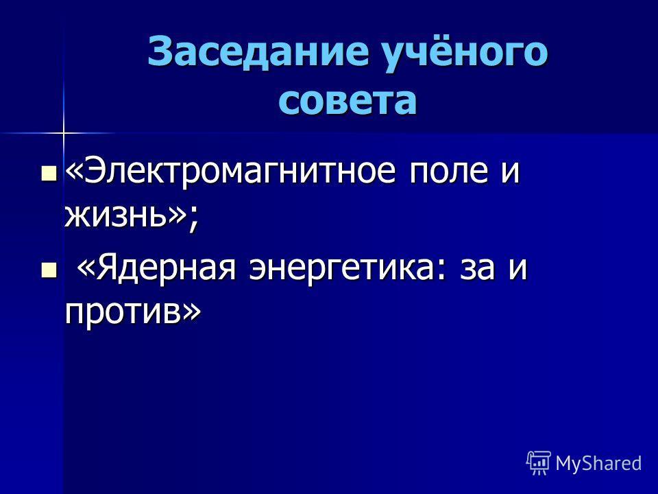 Заседание учёного совета «Электромагнитное поле и жизнь»; «Электромагнитное поле и жизнь»; «Ядерная энергетика: за и против» «Ядерная энергетика: за и против»