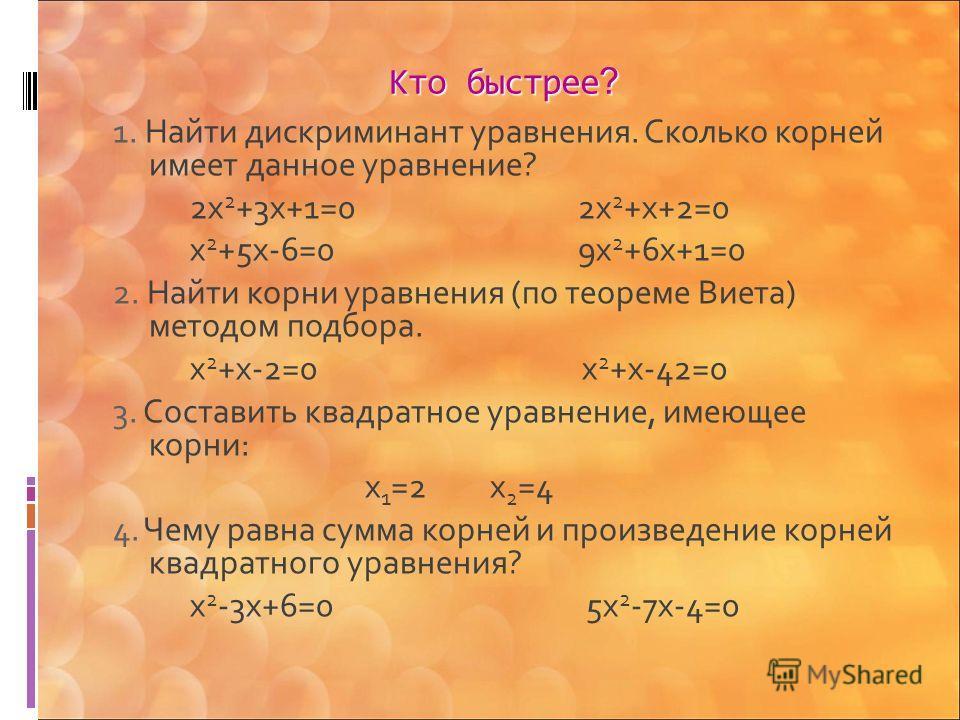 Кто быстрее ? 1. Найти дискриминант уравнения. Сколько корней имеет данное уравнение? 2x 2 +3x+1=0 2x 2 +x+2=0 x 2 +5x-6=0 9x 2 +6x+1=0 2. Найти корни уравнения (по теореме Виета) методом подбора. x 2 +x-2=0 x 2 +x-42=0 3. Составить квадратное уравне