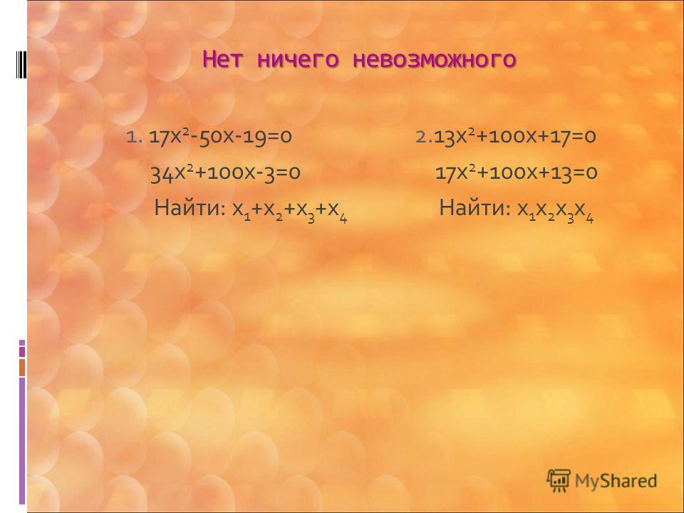 Нет ничего невозможного 1. 17х 2 -50х-19=0 2.13х 2 +100х+17=0 34х 2 +100х-3=0 17х 2 +100х+13=0 Найти: х 1 +х 2 +х 3 +х 4 Найти: х 1 х 2 х 3 х 4