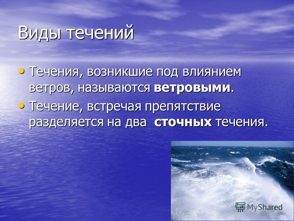 Виды течений Течения, возникшие под влиянием ветров, называются ветровыми. Течения, возникшие под влиянием ветров, называются ветровыми. Течение, встречая препятствие разделяется на два сточных течения. Течение, встречая препятствие разделяется на дв