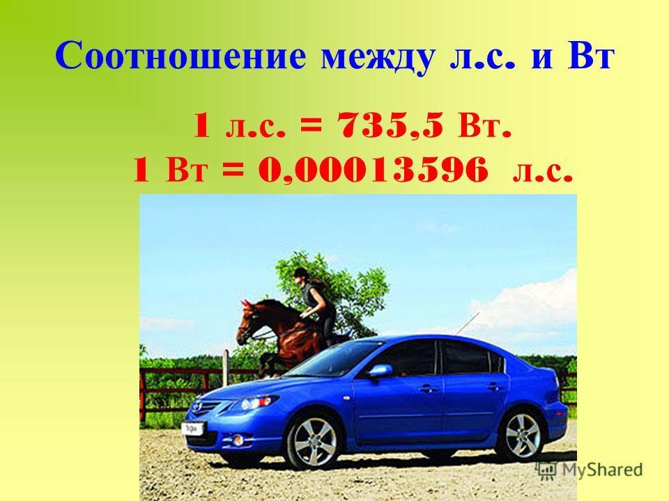 Соотношение между л. с. и Вт 1 л. с. = 735,5 Вт. 1 Вт = 0,00013596 л. с.