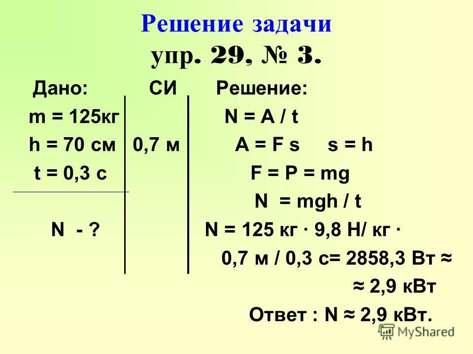 Решение задачи упр. 29, 3. Дано: СИ Решение: m = 125кг N = A / t h = 70 см 0,7 м A = F s s = h t = 0,3 с F = P = mg N = mgh / t N - ? N = 125 кг · 9,8 Н/ кг · 0,7 м / 0,3 с= 2858,3 Вт 2,9 кВт Ответ : N 2,9 кВт.