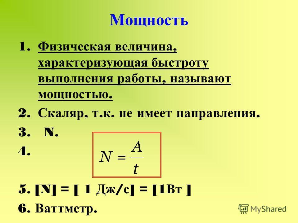 Мощность 1. Физическая величина, характеризующая быстроту выполнения работы, называют мощностью. 2. Скаляр, т. к. не имеет направления. 3. N. 4. 5. [N] = [ 1 Дж / с ] = [1 Вт ] 6. Ваттметр.