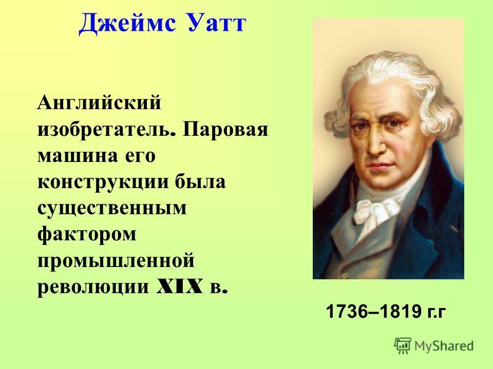 Джеймс Уатт Английский изобретатель. П аровая машина е го конструкции б ыла существенным фактором промышленной революции XIX в. 1736–1819 г.г