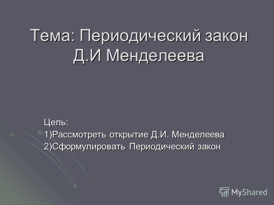 Тема: Периодический закон Д.И Менделеева Цель: 1)Рассмотреть открытие Д.И. Менделеева 2)Сформулировать Периодический закон