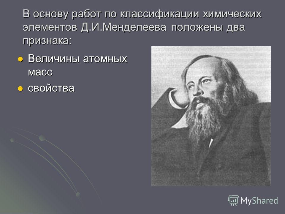В основу работ по классификации химических элементов Д.И.Менделеева положены два признака: Величины атомных масс Величины атомных масс свойства свойства