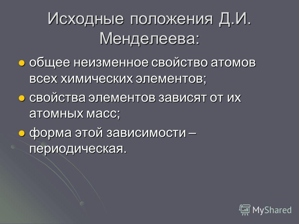 Исходные положения Д.И. Менделеева: общее неизменное свойство атомов всех химических элементов; общее неизменное свойство атомов всех химических элементов; свойства элементов зависят от их атомных масс; свойства элементов зависят от их атомных масс;